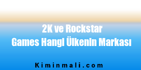 2K ve Rockstar Games Hangi Ülkenin Markası