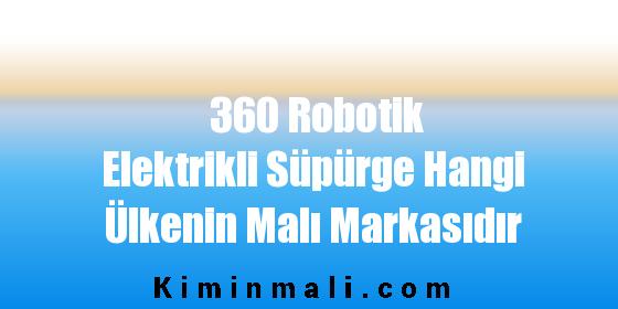360 Robotik Elektrikli Süpürge Hangi Ülkenin Malı Markasıdır