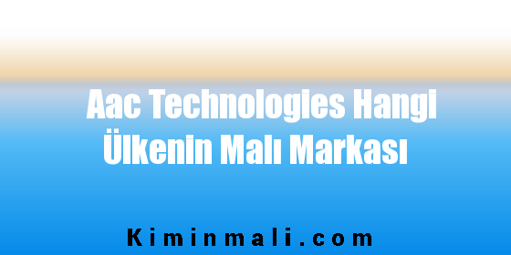 Aac Technologies Hangi Ülkenin Malı Markası
