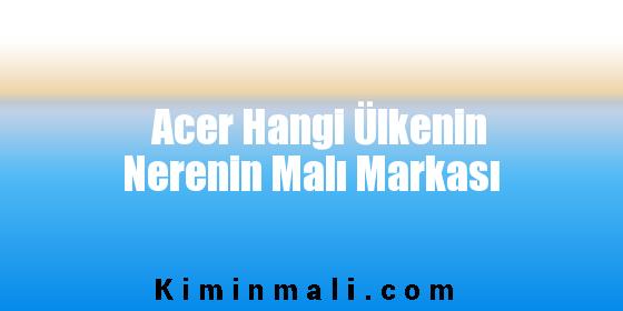 Acer Hangi Ülkenin Nerenin Malı Markası