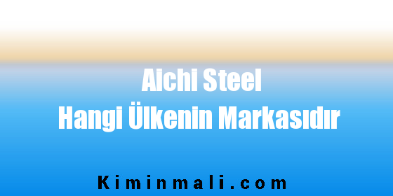 Aichi Steel Hangi Ülkenin Markasıdır