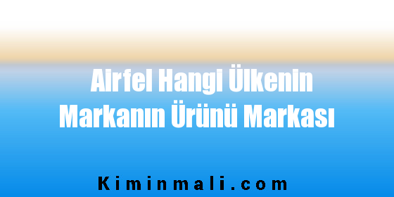Airfel Hangi Ülkenin Markanın Ürünü Markası