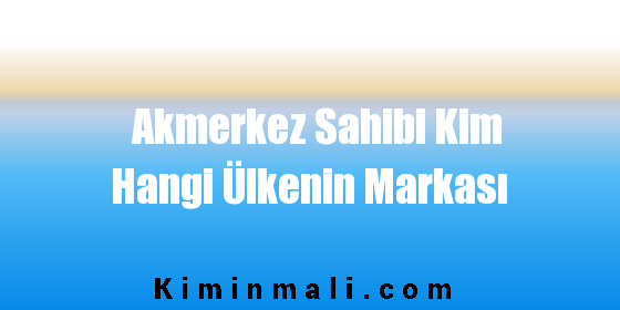 Akmerkez Sahibi Kim Hangi Ülkenin Markası