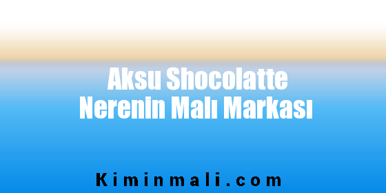 Aksu Shocolatte Nerenin Malı Markası