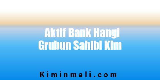 Aktif Bank Hangi Grubun Sahibi Kim
