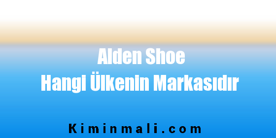 Alden Shoe Hangi Ülkenin Markasıdır