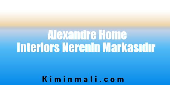 Alexandre Home Interiors Nerenin Markasıdır