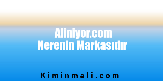 Aliniyor.com Nerenin Markasıdır