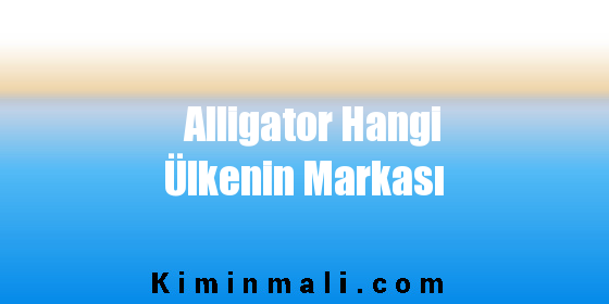 Alligator Hangi Ülkenin Markası