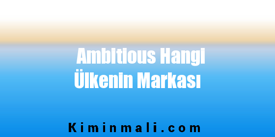 Ambitious Hangi Ülkenin Markası