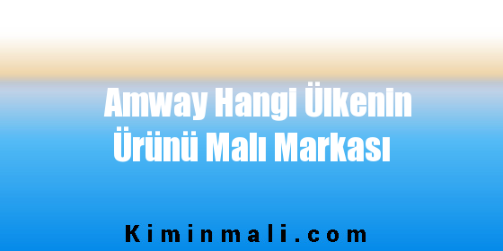 Amway Hangi Ülkenin Ürünü Malı Markası
