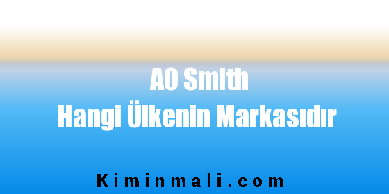 AO Smith Hangi Ülkenin Markasıdır