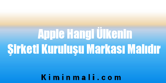 Apple Hangi Ülkenin Şirketi Kuruluşu Markası Malıdır