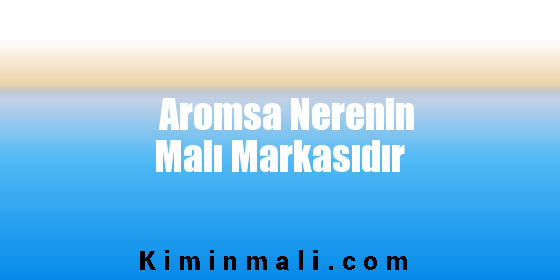 Aromsa Nerenin Malı Markasıdır