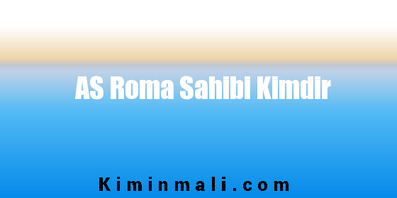 AS Roma Sahibi Kimdir