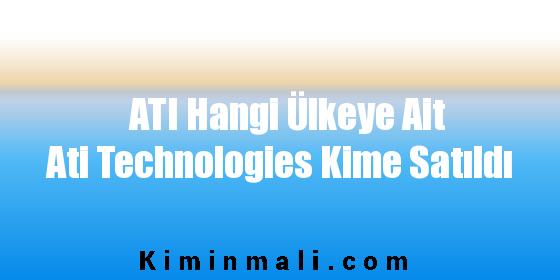 ATI Hangi Ülkeye Ait Ati Technologies Kime Satıldı