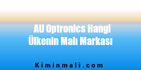 AU Optronics Hangi Ülkenin Malı Markası
