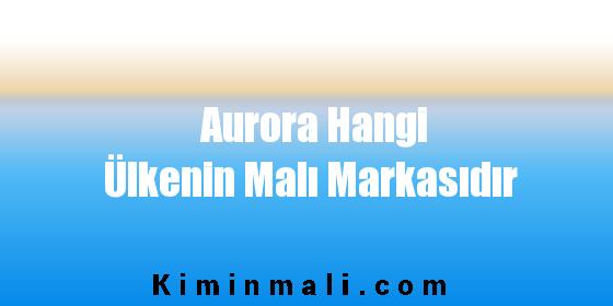 Aurora Hangi Ülkenin Malı Markasıdır
