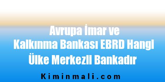 Avrupa İmar ve Kalkınma Bankası EBRD Hangi Ülke Merkezli Bankadır