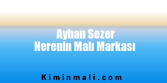 Ayhan Sezer Nerenin Malı Markası