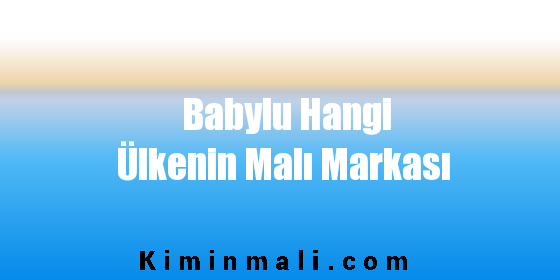 Babylu Hangi Ülkenin Malı Markası