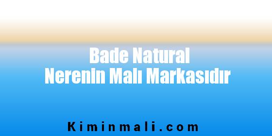 Bade Natural Nerenin Malı Markasıdır