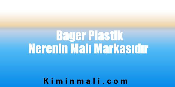 Bager Plastik Nerenin Malı Markasıdır