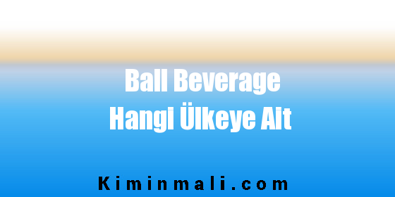 Ball Beverage Hangi Ülkeye Ait