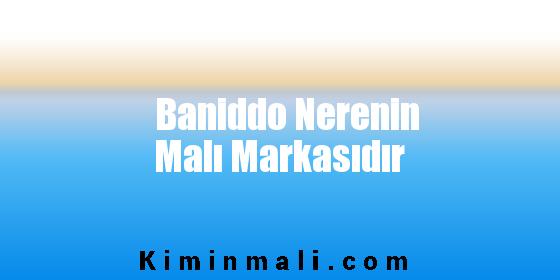 Baniddo Nerenin Malı Markasıdır