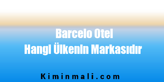Barcelo Otel Hangi Ülkenin Markasıdır