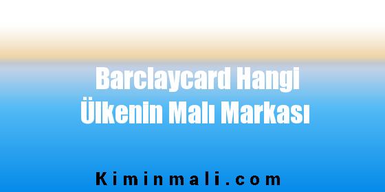 Barclaycard Hangi Ülkenin Malı Markası
