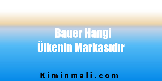 Bauer Hangi Ülkenin Markasıdır