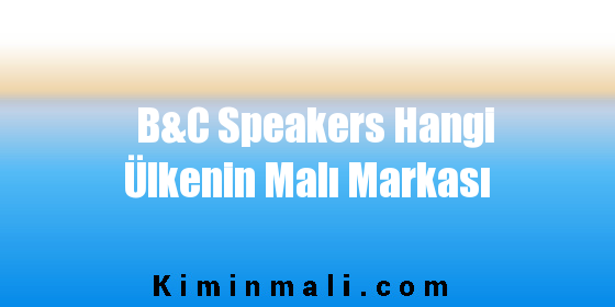B&C Speakers Hangi Ülkenin Malı Markası