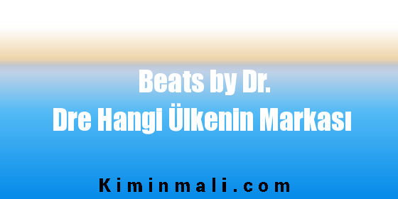 Beats by Dr. Dre Hangi Ülkenin Markası