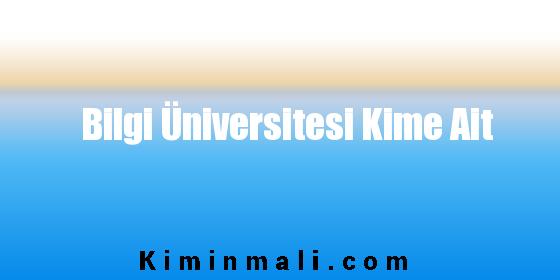 Bilgi Üniversitesi Kime Ait