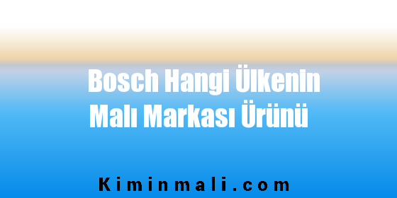 Bosch Hangi Ülkenin Malı Markası Ürünü