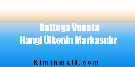 Bottega Veneta Hangi Ülkenin Markasıdır