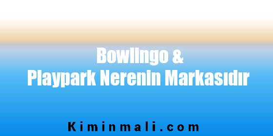 Bowlingo & Playpark Nerenin Markasıdır