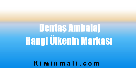 Dentaş Ambalaj Hangi Ülkenin Markası