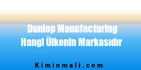 Dunlop Manufacturing Hangi Ülkenin Markasıdır