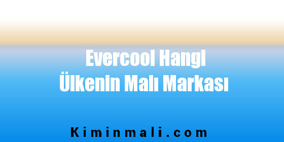 Evercool Hangi Ülkenin Malı Markası