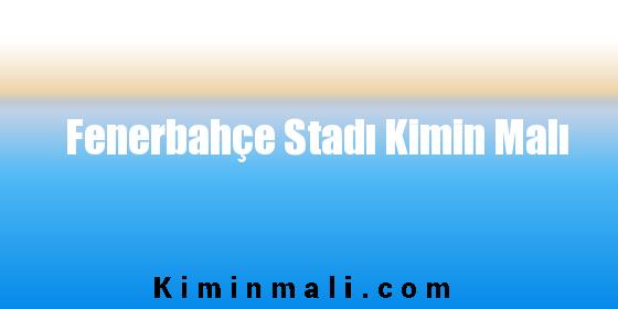Fenerbahçe Stadı Kimin Malı