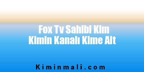 Fox Tv Sahibi Kim Kimin Kanalı Kime Ait