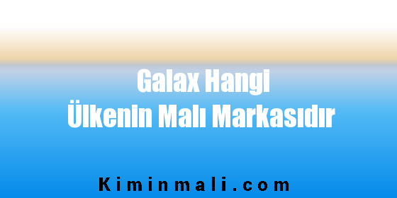 Galax Hangi Ülkenin Malı Markasıdır
