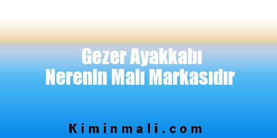 Gezer Ayakkabı Nerenin Malı Markasıdır