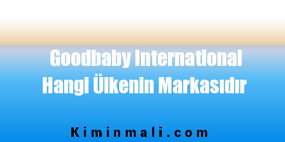 Goodbaby International Hangi Ülkenin Markasıdır