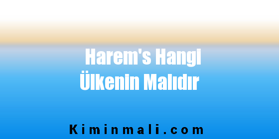 Harem's Hangi Ülkenin Malıdır