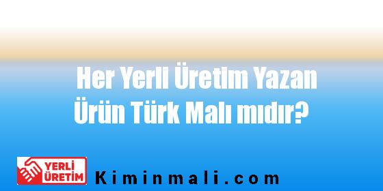 Her Yerli Üretim Yazan Ürün Türk Malı mıdır?