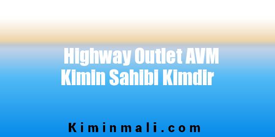 Highway Outlet AVM Kimin Sahibi Kimdir