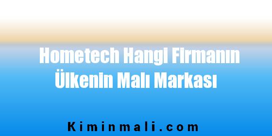 Hometech Hangi Firmanın Ülkenin Malı Markası